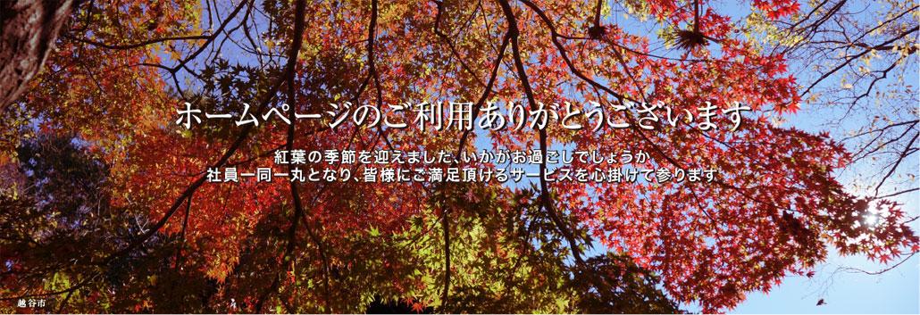 ホームページのご利用ありがとうございます 紅葉の季節を迎えました、いかがお過ごしでしょうか 社員一同一丸となり、皆様にご満足頂けるサービスを心掛けて参ります